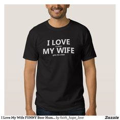 I Love My Wife FUNNY Beer Humour shirt