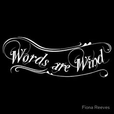 Words are wind - George R. R. Martin Getting this done to remind myself that Actions speak louder than words... In a cooler way.