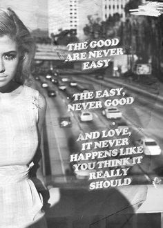 the good are never easy, the easy never good, and love it never happens like you think it really should.