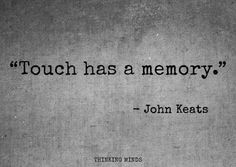 Touch has a memory. John Keats quote.  Oh so true!!@                                                                                                                                                                                 More