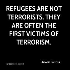 Refugees are not terrorists. They are often the first victims of terrorism. Don't let anyone convince you otherwise.