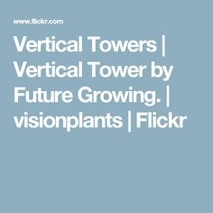 Vertical Towers | Vertical Tower by Future Growing. | visionplants | Flickr