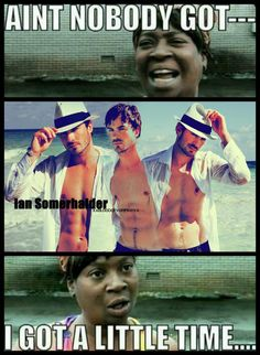 Ian Somerhalder -- Haha, who wouldn't have time for Ian Somerhalder? Even Sweet Brown!