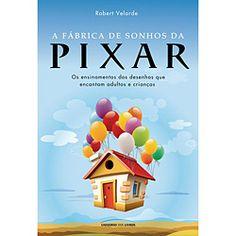 Livro - Fábrica de Sonhos da Pixar, A - Os Ensinamentos dos Desenhos Que Encantam Adultos e Crianças