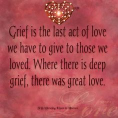 Grief is the last act of love we have to give to those we loved. Where there is deep grief there is great love. Grief is the last act of love we have to give to those we loved. Where there is deep grief there is great love. -- Delivered by service Great Love, My Love, Tu Me Manques, Grief Loss, Your Soul, After Life, In Loving Memory, I Miss You, Mantra