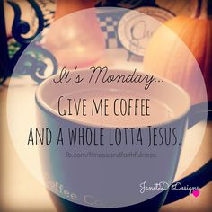 Its MONDAY...Give me COFFEE and a whole lotta JESUS! I don't know about you, but this morning I woke up needing Jesus more than coffee. Amen?! Have a beautiful Monday! ♥~Janet