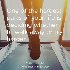 One of the hardest parts of your life is deciding whether to walk away of try harder.