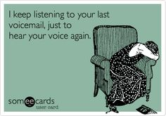 I keep listening to your last voicemail, just to hear your voice again.