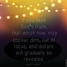 "LDS General Conference. President Uchtdorf: ""If you seek God's truth, that which now may appear dim, out of focus, and distant will gradually be revealed."" #ldsconf #lds #quotes"