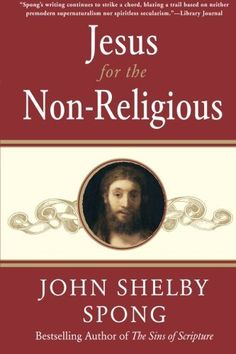 Jesus for the Non-Religious by John Shelby Spong.
