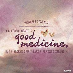 Proverbs 17:22 - A cheerful  is Good medicine...    One of my favorite verses