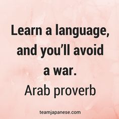 Learn a language, and you'll avoid a war. Arab proverb. Visit Team Japanese for more motivational and inspirational quotes about language learning.