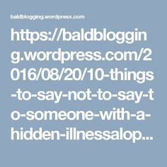 https://baldblogging.wordpress.com/2016/08/20/10-things-to-say-not-to-say-to-someone-with-a-hidden-illnessalopecia/