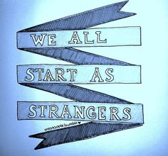 We all start as strangers