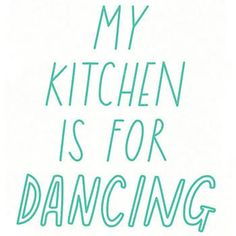True. Especially since I can't bake or cook! Even though I shouldn't dance in there.