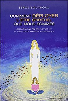Amazon.fr - Comment déployer l'être spirituel que nous sommes : Discerner notre mission de vie et évoluer de manière authentique - Serge Boutboul - Livres