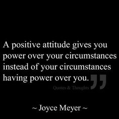 A positive attitude gives you power over your circumstances instead of your circumstances having power over you.  ~ Joyce Meyer