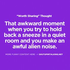 That awkward moment when you try to hold back a sneeze in a quiet room and you make an awful alien noise.