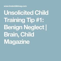 Unsolicited Child Training Tip #1: Benign Neglect | Brain, Child Magazine