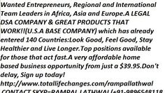 Wanted Entrepreneurs, Regional and International Team Leaders in Africa, Asia and Europe.A LEGAL DSA COMPANY & GREAT PRODUCTS THAT WORK!!(U.S.A BASE COMPANY) Please look into my little online  Network , which has already entered 140 Countries:A very affordable home based business opportunity from just a $39.95. Don't delay, Sign up today! http://www.totallifechanges.com/rampallathwal CONTACT INFO RAMPAL(INDIA) +91-98965-48118 SKYP ID = RAMPAL.LATHWAL