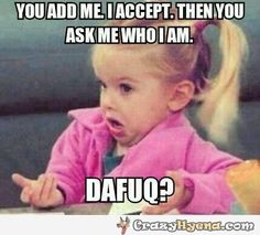 You add me, I accept. Then you ask me who I am. Dafuq?! Real Facebook problem
