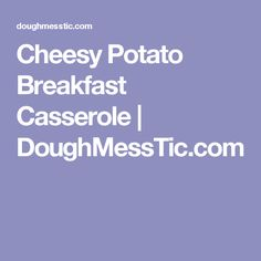 Cheesy Potato Breakfast Casserole | DoughMessTic.com