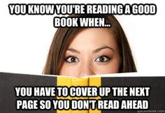 You know you're reading a good book when... you have to cover up the next page so you don't read ahead.