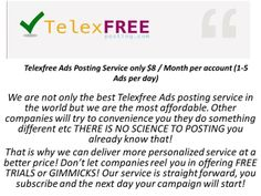 We are not only the best Telexfree Ads posting service in the world but we are the most affordable. Other companies will try to convenience you they do something different etc THERE IS NO SCIENCE TO POSTING you already know that! That is why we can deliver more personalized service at a better price! Don't let companies reel you in offering FREE TRIALS or GIMMICKS! Our service is straight forward, you subscribe and the next day your campaign will start!   Website : http://www.telexfreepos…
