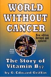 World Without Cancer The Story of Vitamin B17 (Laetrile)  By G. Edward Griffin.