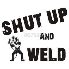 Shut Up and #Weld Shirt, Sticker, #Poster, Case, Skin, Mug #weldporn