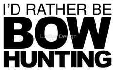 I'd rather be Bow Hunting
