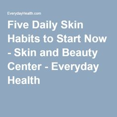 Five Daily Skin Habits to Start Now - Skin and Beauty Center - Everyday Health