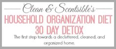The Household Organization Diet - 30 Day Detox.  This is part one of a year long plan to get your home organized once and for all!  @Samantha Smith