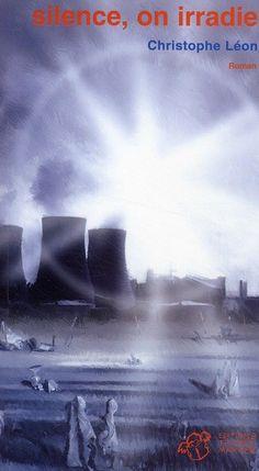 """""""Silence on irradie"""" de Christophe Léon. C'est l'histoire d'un petit village """"à l'abri"""" d'une centrale nucléaire..."""