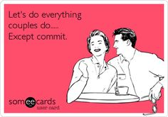 Funny Flirting Ecard: Let's do everything couples do..... Except commit.