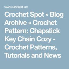 Crochet Spot » Blog Archive » Crochet Pattern: Chapstick Key Chain Cozy - Crochet Patterns, Tutorials and News