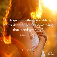Perhaps everything terrible is, in its deepest being, something that needs our love. — Rainer Maria Rilke. Quote from the Daily Calm