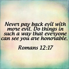 Recompense to no man evil for evil.  Provide things honest in the sight of all men.                     KJV Romans 12:17