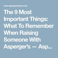 The 9 Most Important Things: What To Remember When Raising Someone With Asperger's — Asperger Experts