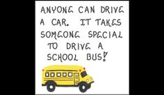 Anyone can drive a car. It takes someone special to drive a school bus!