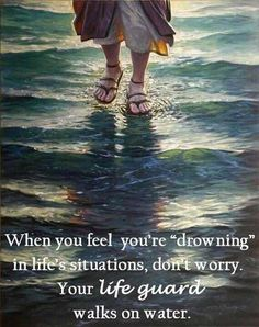 """When you feel you're 'drowning' in life'd situations, don't worry. Your lifeguard walks on water."""