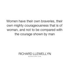 "Richard Llewellyn - ""Women have their own braveries, their own mighty courageousness that is of woman,..."". courage, women, bravery, courageousness, courage-of-women"
