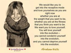 We would like you to  get into the receptive mode  and love yourselves as you are  right now  whether you are at  the weight that you want to be,  whether you are at the fitness  that you think you want to be.  We want you to love yourself.  You will love yourself  into the evolution –  you cannot condemn yourself  into the evolution,  and you cannot deprive yourself  into the evolution.