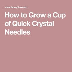 How to Grow a Cup of Quick Crystal Needles