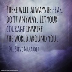 There will always be fear; do it anyway. Let your courage inspire the world around you.- Steve Maraboli #quote