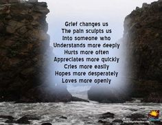 Grief changes us. The pain sculpts us into someone who understands more deeply