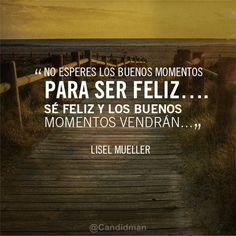 """""""No esperes los buenos momentos para ser feliz... Sé Feliz y los buenos momentos vendrán..."""""""