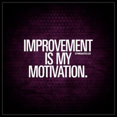 """Improvement is my motivation."" - Your own improvement is one of the best ways to motivate yourself. Be motivated by your desire to improve. And then let your improvements further fuel your motivation. Repeat. 