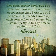 I've seen better days, but I have also seen worse. I dont have everything that I want, but I do have all I need. I woke up with some aches and pains, but I woke up. My life may not be perfect but I am blessed.