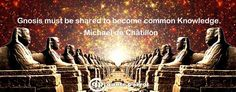 Gnosis must be shared to become common Knowledge. - Michael de Châtillon